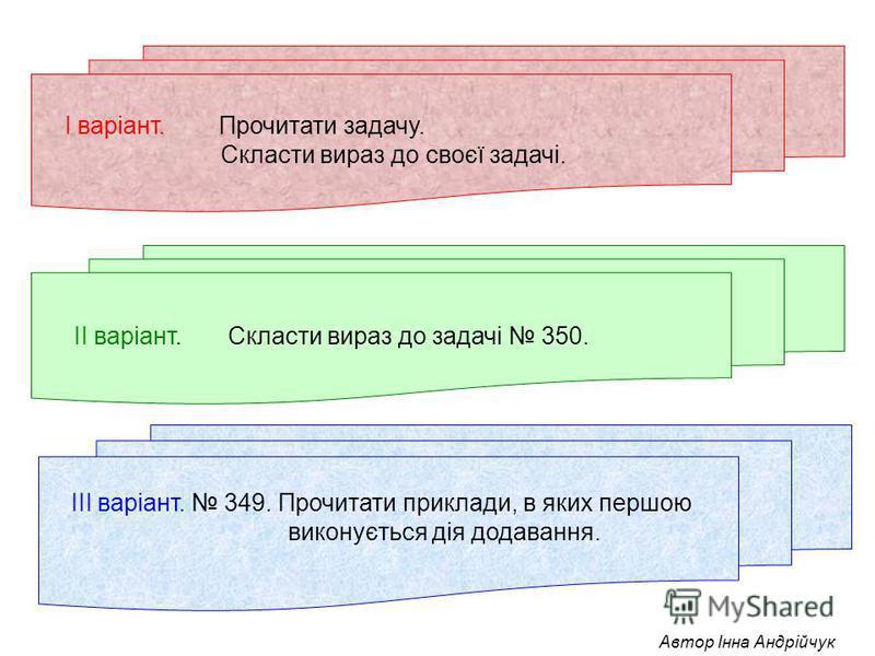 ІІІ варіант. 349. Прочитати приклади, в яких першою виконується дія додавання. ІІ варіант. Скласти вираз до задачі 350. І варіант. Прочитати задачу. Скласти вираз до своєї задачі.