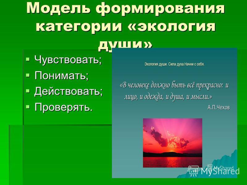 Модель формирования категории «экология души» Чувствовать; Чувствовать; Понимать; Понимать; Действовать; Действовать; Проверять. Проверять.