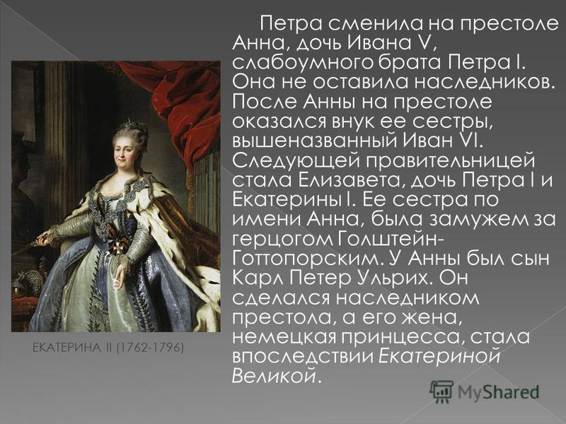 Петра сменила на престоле Анна, дочь Ивана V, слабоумного брата Петра I. Она не оставила наследников. После Анны на престоле оказался внук ее сестры, вышеназванный Иван VI. Следующей правительницей стала Елизавета, дочь Петра I и Екатерины I. Ее сест