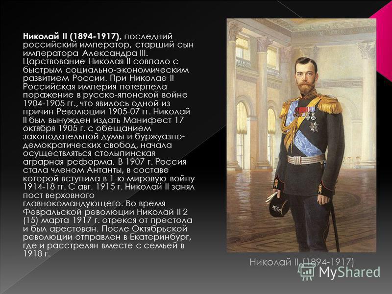 Николай II (1894-1917), последний российский император, старший сын императора Александра III. Царствование Николая II совпало с быстрым социально-экономическим развитием России. При Николае II Российская империя потерпела поражение в русско-японской