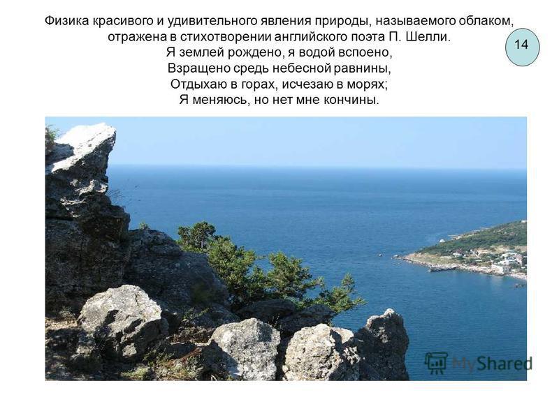 14 Физика красивого и удивительного явления природы, называемого облаком, отражена в стихотворении английского поэта П. Шелли. Я землей рождено, я водой вспоено, Взращено средь небесной равнины, Отдыхаю в горах, исчезаю в морях; Я меняюсь, но нет мне