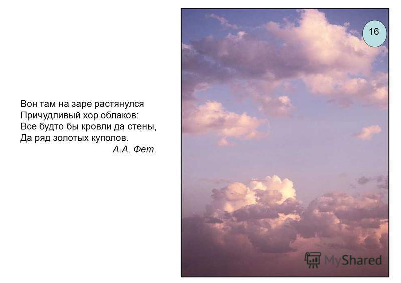 Вон там на заре растянулся Причудливый хор облаков: Все будто бы кровли да стены, Да ряд золотых куполов. А.А. Фет. 16