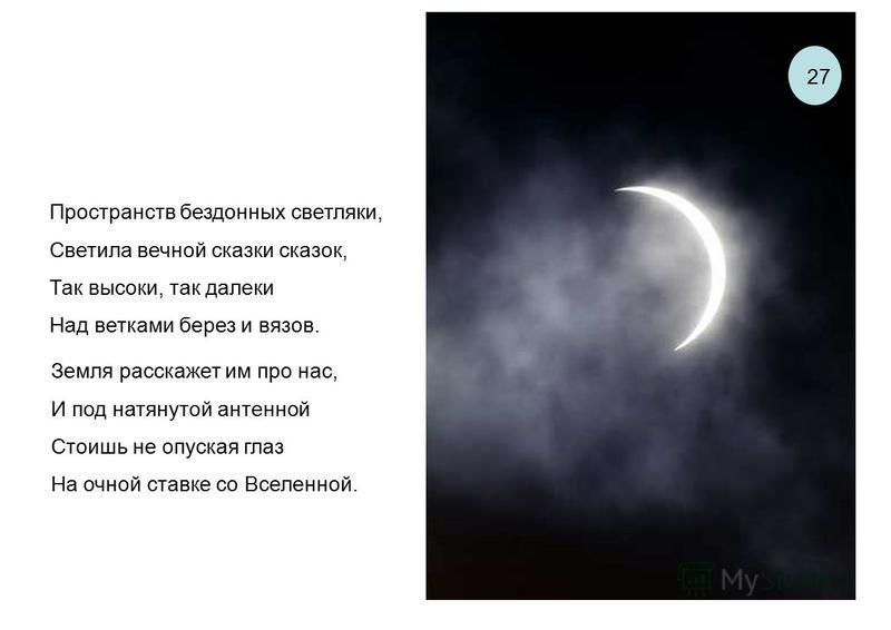 Земля расскажет им про нас, И под натянутой антенной Стоишь не опуская глаз На очной ставке со Вселенной. Пространств бездонных светляки, Светила вечной сказки сказок, Так высоки, так далеки Над ветками берез и вязов. 27