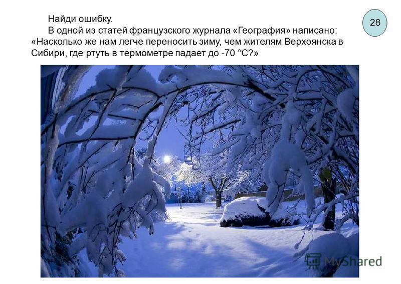 Найди ошибку. В одной из статей французского журнала «География» написано: «Насколько же нам легче переносить зиму, чем жителям Верхоянска в Сибири, где ртуть в термометре падает до -70 °С?» 28