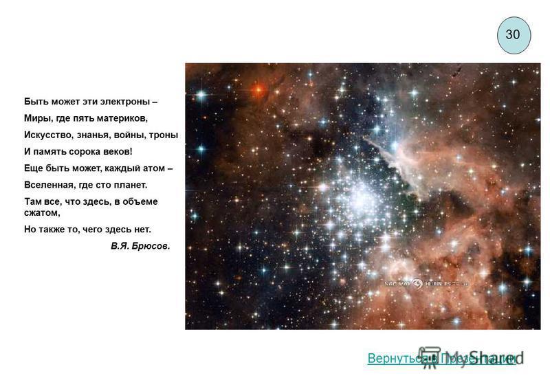 Быть может эти электроны – Миры, где пять материков, Искусство, знанья, войны, троны И память сорока веков! Еще быть может, каждый атом – Вселенная, где сто планет. Там все, что здесь, в объеме сжатом, Но также то, чего здесь нет. В.Я. Брюсов. 30 Вер