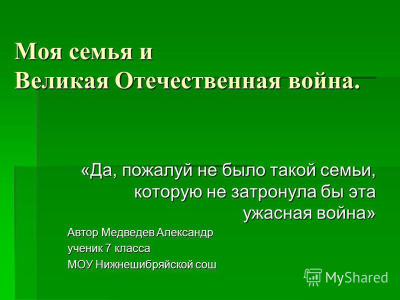 Моя семья и Великая Отечественная война. «Да, пожалуй не было такой семьи, которую не затронула бы эта ужасная война» Автор Медведев Александр ученик 7 класса МОУ Нижнешибряйской сош