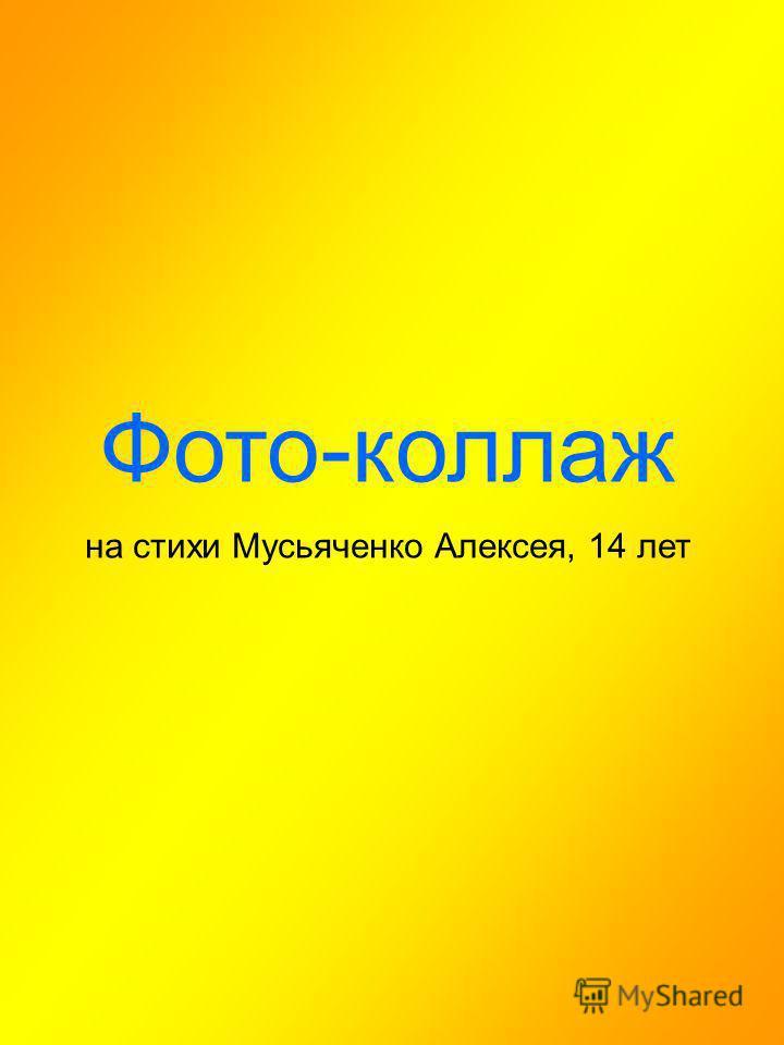 Фото-коллаж на стихи Мусьяченко Алексея, 14 лет