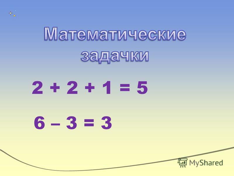 2 + 2 + 1 = 5 6 – 3 = 3