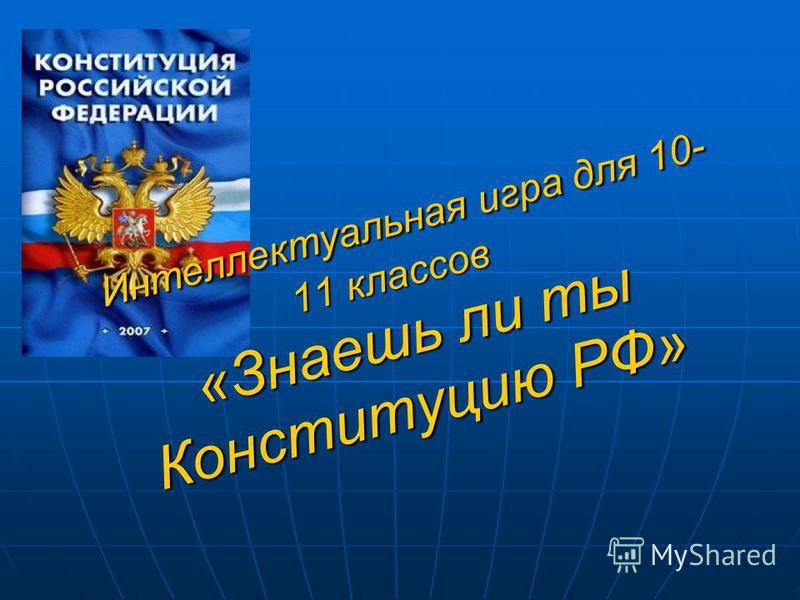 Интеллектуальная игра для 10- 11 классов «Знаешь ли ты Конституцию РФ» Интеллектуальная игра для 10- 11 классов «Знаешь ли ты Конституцию РФ»