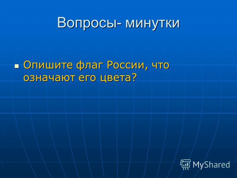 Вопросы- минутки Опишите флаг России, что означают его цвета? Опишите флаг России, что означают его цвета?