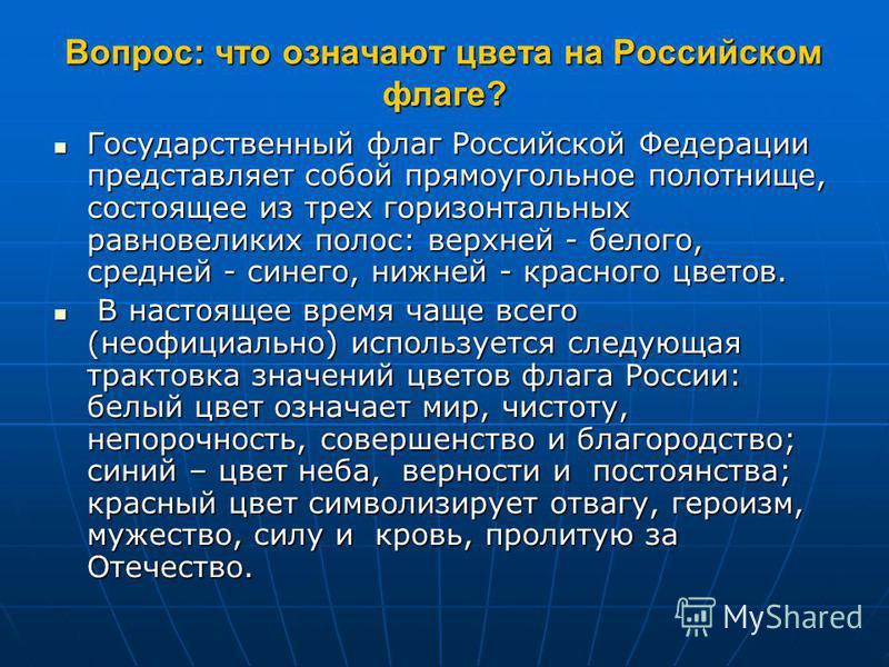 Вопрос: что означают цвета на Российском флаге? Государственный флаг Российской Федерации представляет собой прямоугольное полотнище, состоящее из трех горизонтальных равновеликих полос: верхней - белого, средней - синего, нижней - красного цветов. Г
