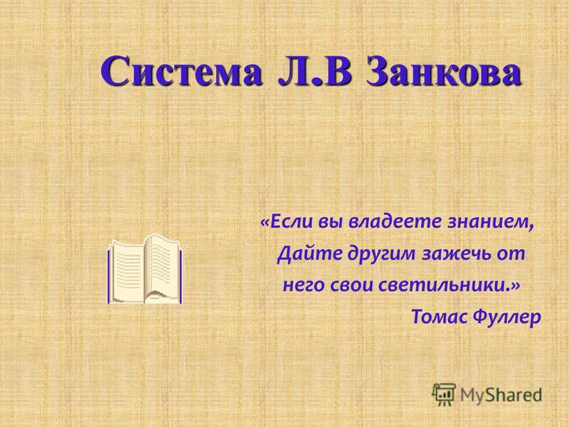 Система Л. В Занкова «Если вы владеете знанием, Дайте другим зажечь от него свои светильники.» Томас Фуллер