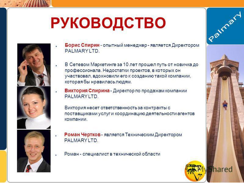 РУКОВОДСТВО Борис Спирин - опытный менеджер - является Директором PALMARY LTD. В Сетевом Маркетинге за 10 лет прошел путь от новичка до профессионала. Недостатки проектов, в которых он участвовал, вдохновили его к созданию такой компании, которая бы