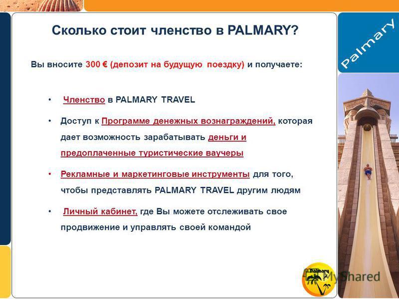 Сколько стоит членство в PALMARY? Вы вносите 300 (депозит на будущую поездку) и получаете: Членство в PALMARY TRAVEL Доступ к Программе денежных вознаграждений, которая дает возможность зарабатывать деньги и предоплаченные туристические ваучеры Рекла