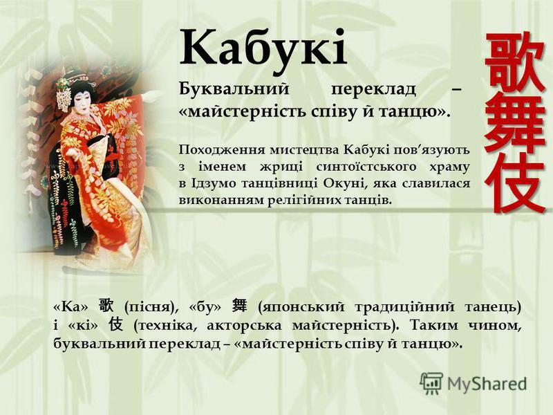 Кабукі Буквальний переклад ̶ «майстерність співу й танцю». Походження мистецтва Кабукі повязують з іменем жриці синтоїстського храму в Ідзумо танцівниці Окуні, яка славилася виконанням релігійних танців. «Ка» (пісня), «бу» (японський традиційний тане