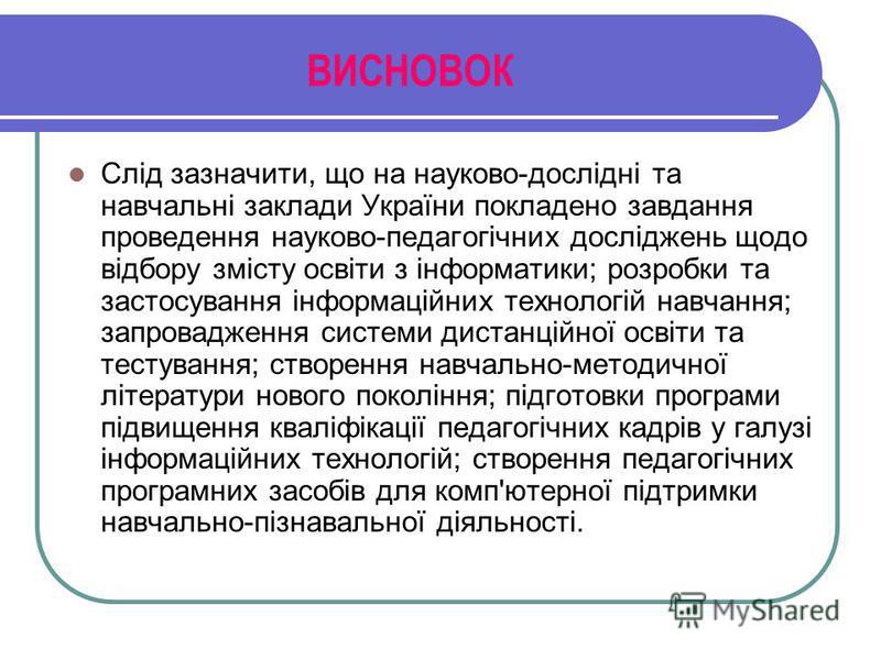 ВИСНОВОК Слід зазначити, що на науково-дослідні та навчальні заклади України покладено завдання проведення науково-педагогічних досліджень щодо відбору змісту освіти з інформатики; розробки та застосування інформаційних технологій навчання; запровадж