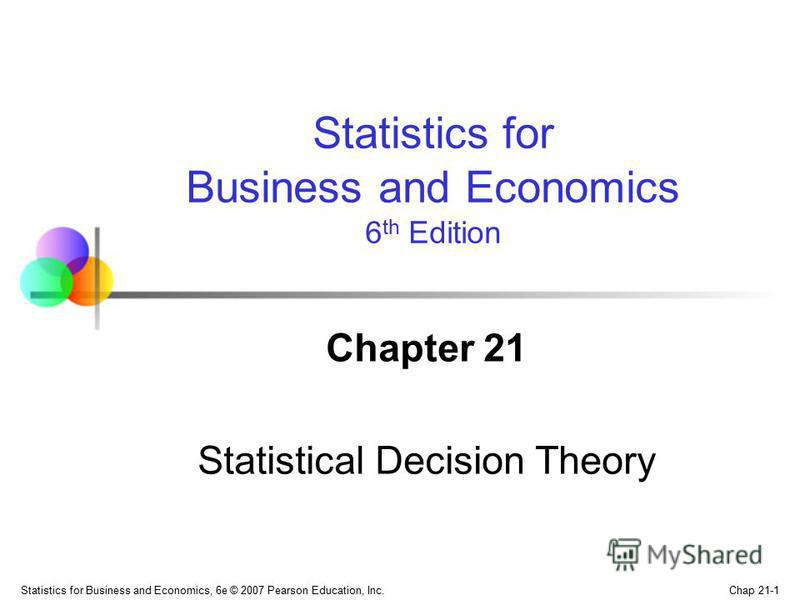 Chap 21-1 Statistics for Business and Economics, 6e © 2007 Pearson Education, Inc. Chapter 21 Statistical Decision Theory Statistics for Business and Economics 6 th Edition
