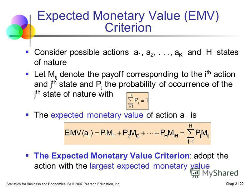 Statistics for Business and Economics, 6e © 2007 Pearson Education, Inc. Chap 21-20 Expected Monetary Value (EMV) Criterion Consider possible actions a 1, a 2,..., a K and H states of nature Let M ij denote the payoff corresponding to the i th action