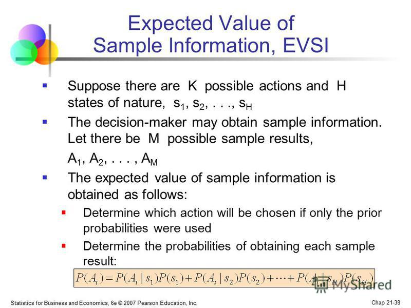 Statistics for Business and Economics, 6e © 2007 Pearson Education, Inc. Chap 21-38 Expected Value of Sample Information, EVSI Suppose there are K possible actions and H states of nature, s 1, s 2,..., s H The decision-maker may obtain sample informa