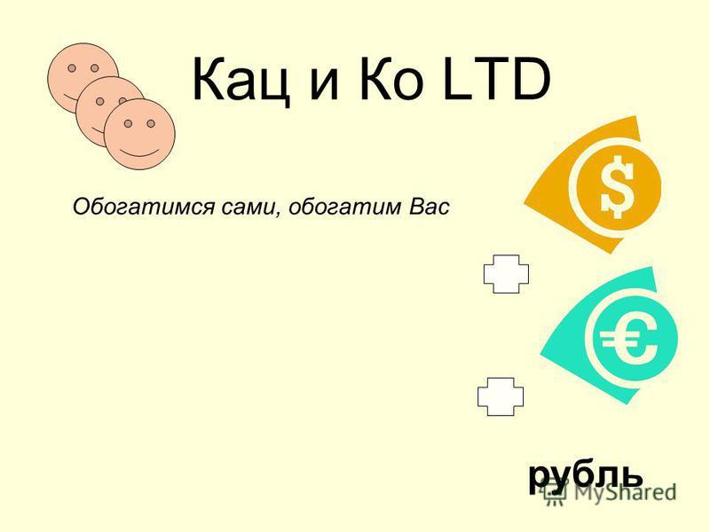 Кац и Ко LTD Обогатимся сами, обогатим Вас рубль