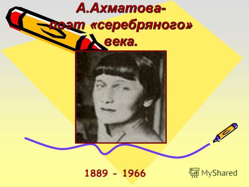 А.Ахматова- поэт «серебряного» века. 1889 - 1966