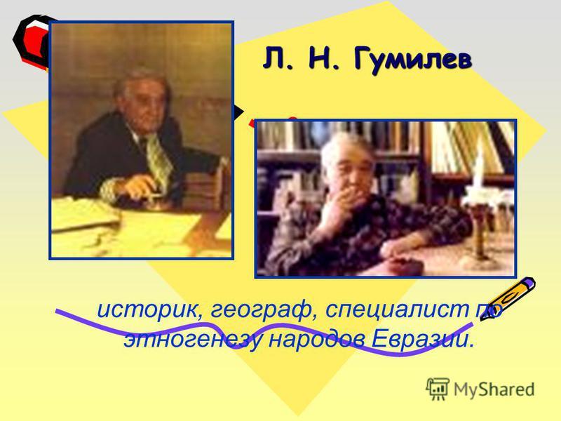 историк, географ, специалист по этногенезу народов Евразии. Л. Н. Гумилев