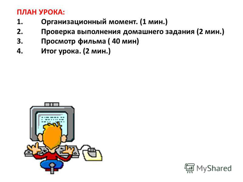ПЛАН УРОКА: 1. Организационный момент. (1 мин.) 2. Проверка выполнения домашнего задания (2 мин.) 3. Просмотр фильма ( 40 мин) 4. Итог урока. (2 мин.)