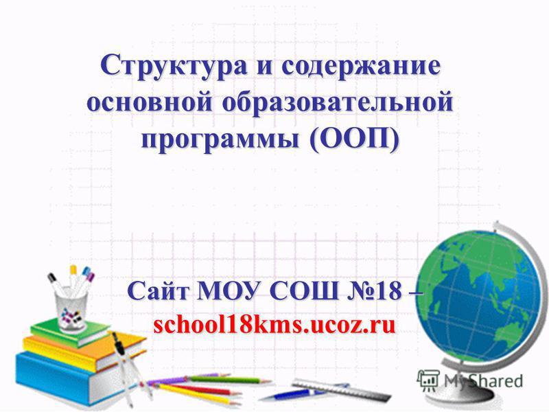 Структура и содержание основной образовательной программы (ООП) Сайт МОУ СОШ 18 – school18kms.ucoz.ru