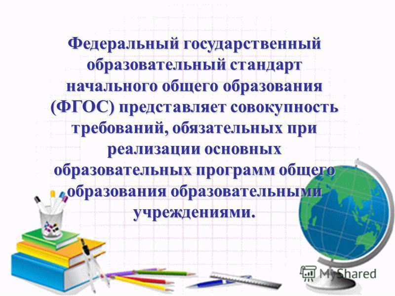 Федеральный государственный образовательный стандарт начального общего образования (ФГОС) представляет совокупность требований, обязательних при реализации основних образовательних программ общего образования образовательными учреждениями.