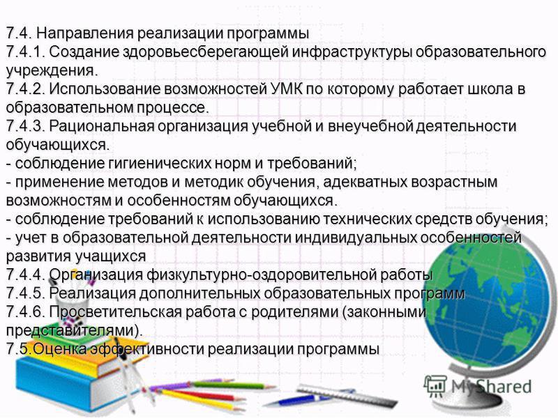 7.4. Направления реализации программы 7.4.1. Создание здоровьесберегающей инфраструктуры образовательного учреждения. 7.4.2. Использование возможностей УМК по которому работает школа в образовательном процессе. 7.4.3. Рациональная организация учебной
