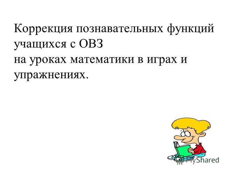 Коррекция познавательных функций учащихся с ОВЗ на уроках математики в играх и упражнениях.