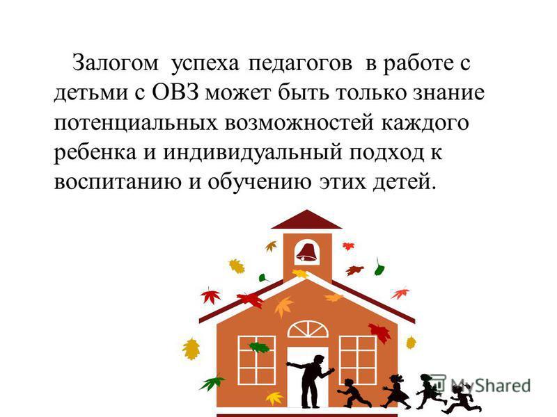Залогом успеха педагогов в работе с детьми с ОВЗ может быть только знание потенциальных возможностей каждого ребенка и индивидуальный подход к воспитанию и обучению этих детей.