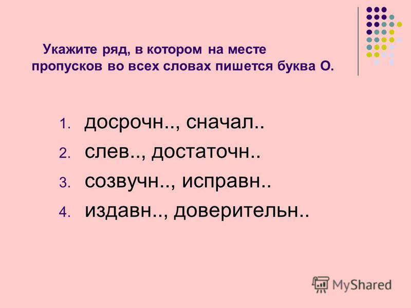 Укажите ряд, в котором на месте пропусков во всех словах пишется буква О. 1. досрочно.., сначала.. 2. слов.., достаточно.. 3. созвучно.., исправен.. 4. издавна.., доверительно..