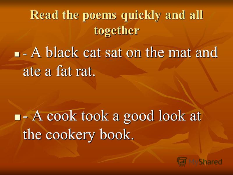 Read the poems quickly and all together - A black cat sat on the mat and ate a fat rat. - A black cat sat on the mat and ate a fat rat. - A cook took a good look at the cookery book. - A cook took a good look at the cookery book.