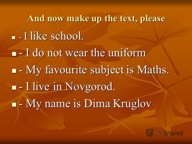 And now make up the text, please - I like school. - I like school. - I do not wear the uniform - I do not wear the uniform - My favourite subject is Maths. - My favourite subject is Maths. - I live in Novgorod. - I live in Novgorod. - My name is Dima