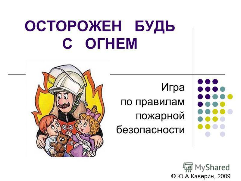 ОСТОРОЖЕН БУДЬ С ОГНЕМ Игра по правилам пожарной безопасности © Ю.А.Каверин, 2009