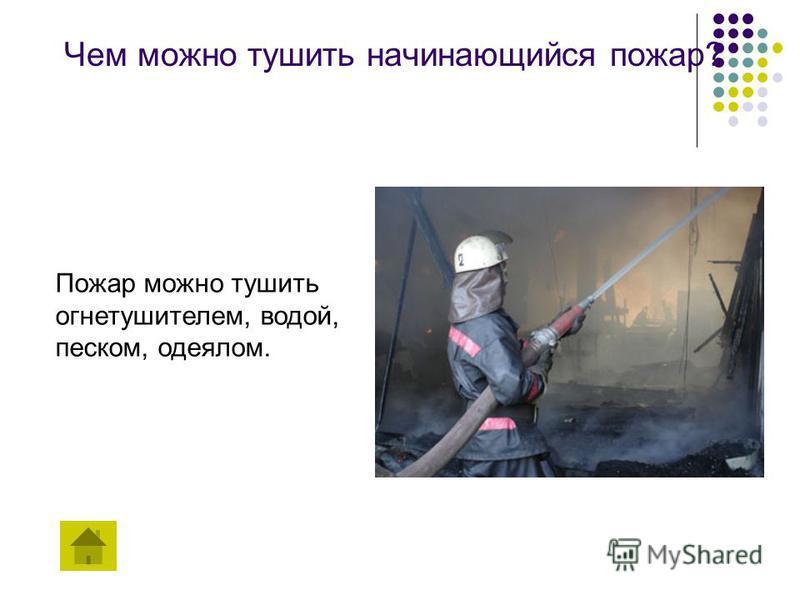 Чем можно тушить начинающийся пожар? Пожар можно тушить огнетушителем, водой, песком, одеялом.