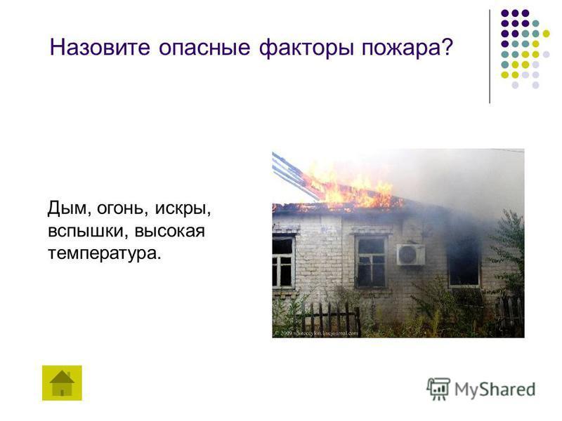 Назовите опасные факторы пожара? Дым, огонь, искры, вспышки, высокая температура.