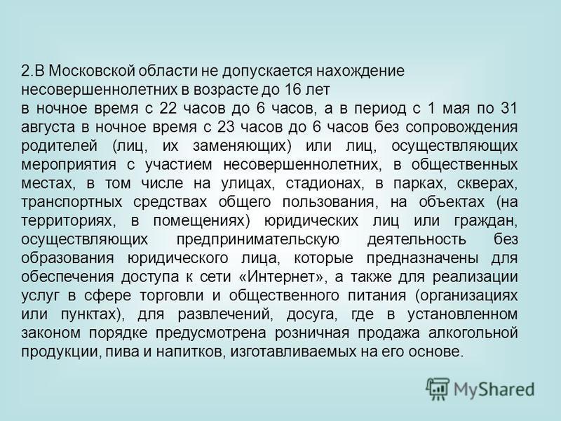 2. В Московской области не допускается нахождение несовершеннолетних в возрасте до 16 лет в ночное время с 22 часов до 6 часов, а в период с 1 мая по 31 августа в ночное время с 23 часов до 6 часов без сопровождения родителей (лиц, их заменяющих) или