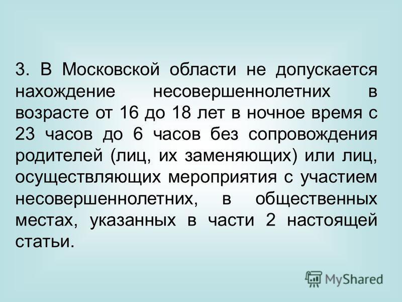 3. В Московской области не допускается нахождение несовершеннолетних в возрасте от 16 до 18 лет в ночное время с 23 часов до 6 часов без сопровождения родителей (лиц, их заменяющих) или лиц, осуществляющих мероприятия с участием несовершеннолетних, в