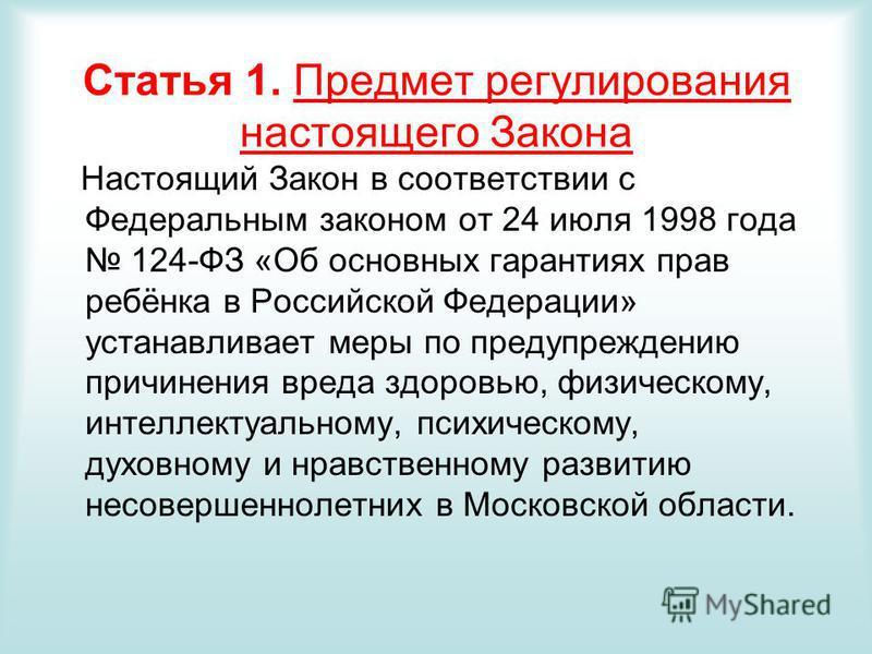 Статья 1. Предмет регулирования настоящего Закона Настоящий Закон в соответствии с Федеральным законом от 24 июля 1998 года 124-ФЗ «Об основных гарантиях прав ребёнка в Российской Федерации» устанавливает меры по предупреждению причинения вреда здоро