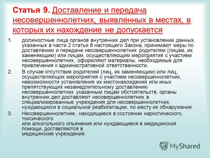 Статья 9. Доставление и передача несовершеннолетних, выявленных в местах, в которых их нахождение не допускается 1. должностные лица органов внутренних дел при установлении данных, указанных в части 2 статьи 8 настоящего Закона, принимают меры по дос