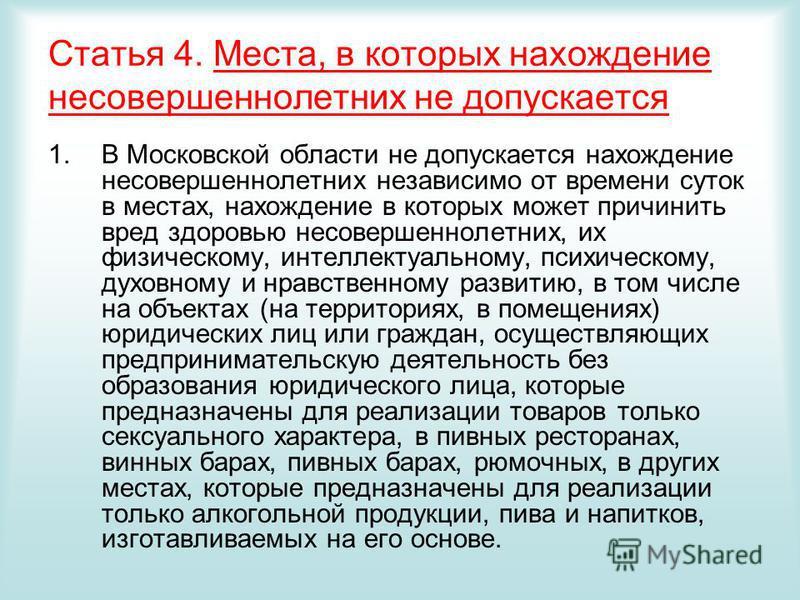 Статья 4. Места, в которых нахождение несовершеннолетних не допускается 1. В Московской области не допускается нахождение несовершеннолетних независимо от времени суток в местах, нахождение в которых может причинить вред здоровью несовершеннолетних,