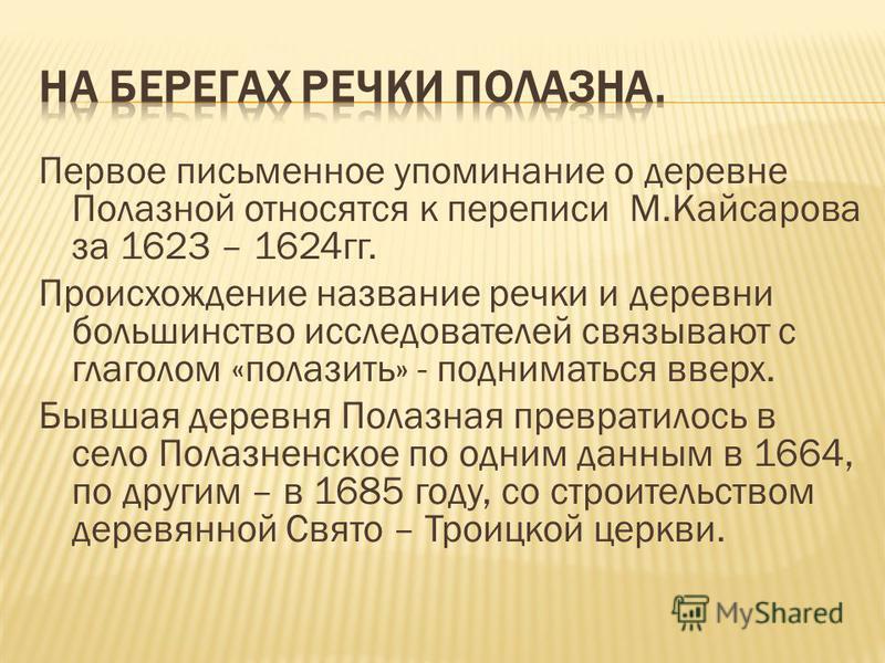 Первое письменное упоминание о деревне Полазной относятся к переписи М.Кайсарова за 1623 – 1624 гг. Происхождение название речки и деревни большинство исследователей связывают с глаголом «полазить» - подниматься вверх. Бывшая деревня Полазная преврат
