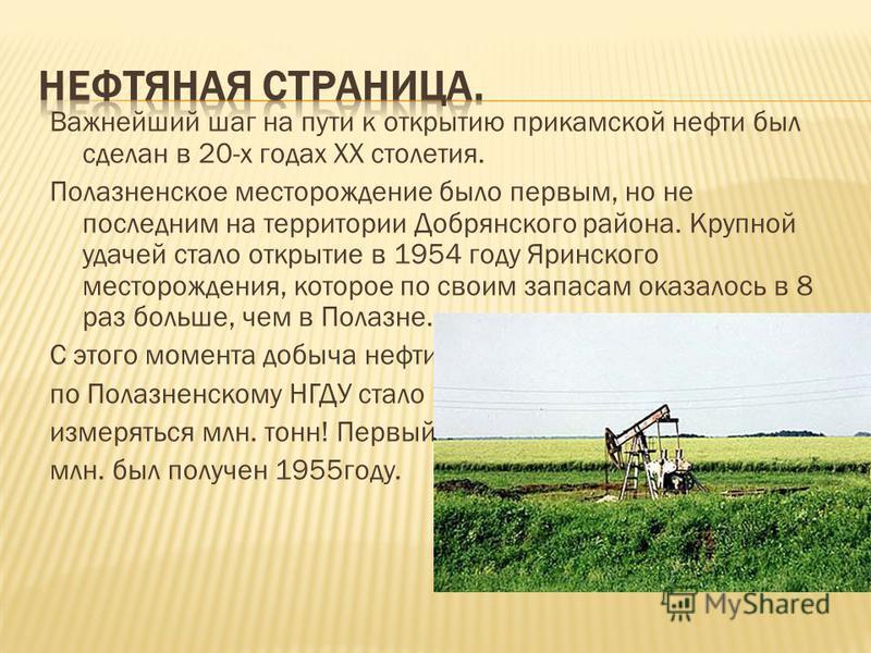 Важнейший шаг на пути к открытию прикамской нефти был сделан в 20-х годах ХХ столетия. Полазненское месторождение было первым, но не последним на территории Добрянского района. Крупной удачей стало открытие в 1954 году Яринского месторождения, которо