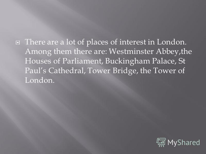 There are a lot of places of interest in London. Among them there are: Westminster Abbey,the Houses of Parliament, Buckingham Palace, St Pauls Cathedral, Tower Bridge, the Tower of London.