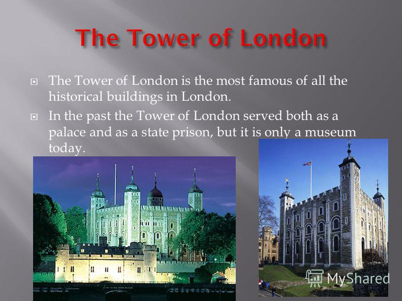 The Tower of London is the most famous of all the historical buildings in London. In the past the Tower of London served both as a palace and as a state prison, but it is only a museum today.