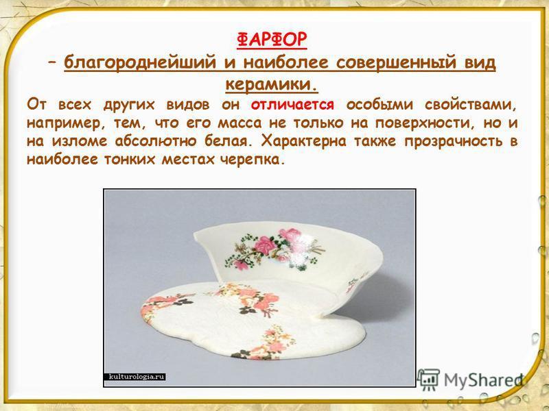 ФАРФОР – благороднейший и наиболее совершенный вид керамики. От всех других видов он отличается особыми свойствами, например, тем, что его масса не только на поверхности, но и на изломе абсолютно белая. Характерна также прозрачность в наиболее тонких
