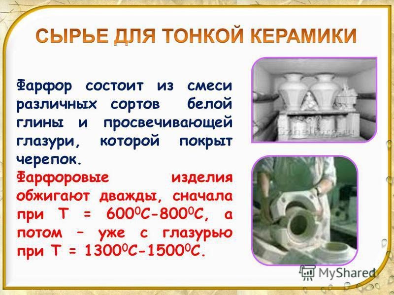 Фарфор состоит из смеси различных сортов белой глины и просвечивающей глазури, которой покрыт черепок. Фарфоровые изделия обжигают дважды, сначала при T = 600 0 С-800 0 С, а потом – уже с глазурью при Т = 1300 0 С-1500 0 С.