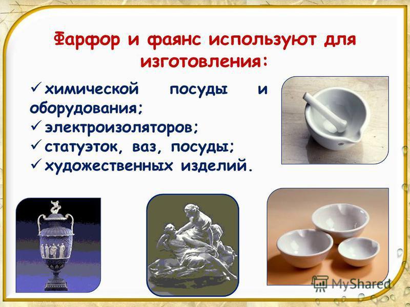 Фарфор и фаянс используют для изготовления: химической посуды и оборудования; электроизоляторов; статуэток, ваз, посуды; художественных изделий.